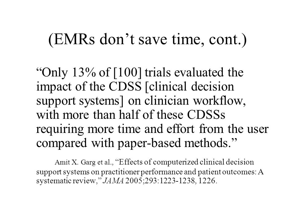 (EMRs don't save time, cont.) Only 13% of [100] trials evaluated the impact of the CDSS [clinical decision support systems] on clinician workflow, with more than half of these CDSSs requiring more time and effort from the user compared with paper-based methods. Amit X.