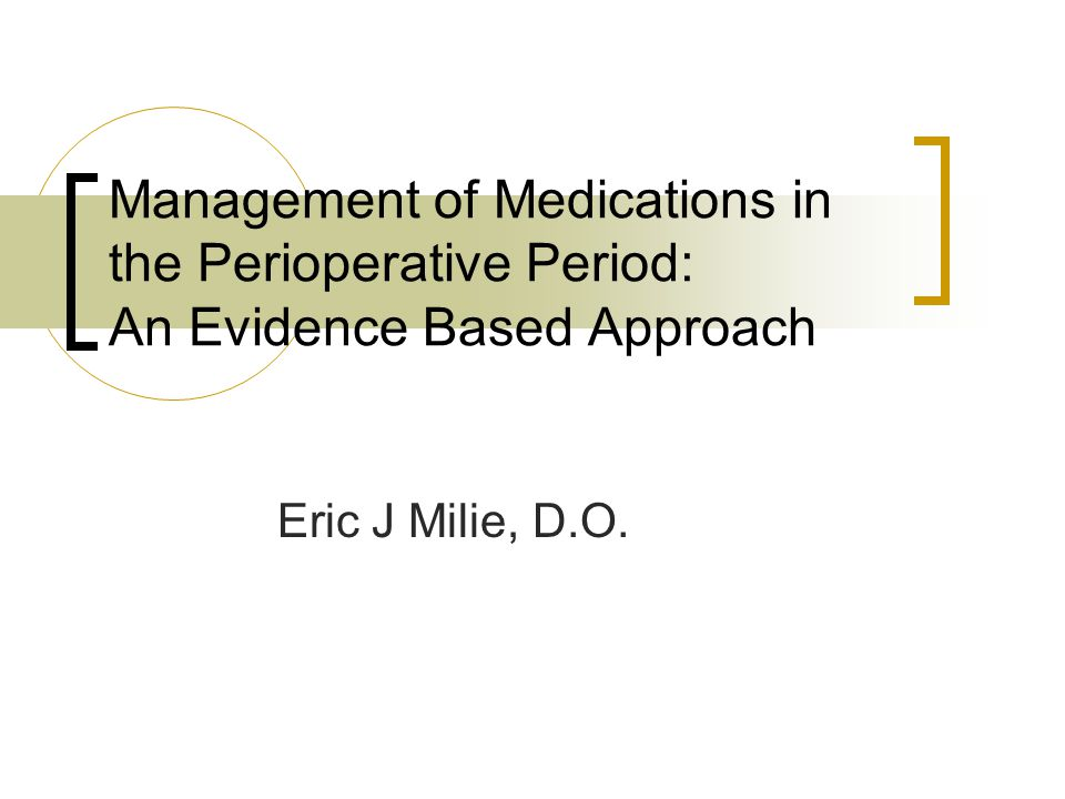 Management of Medications in the Perioperative Period: An Evidence Based Approach Eric J Milie, D.O.