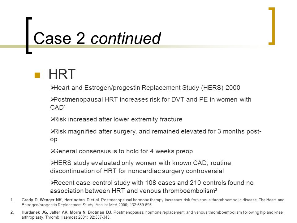 Case 2 continued HRT  Heart and Estrogen/progestin Replacement Study (HERS) 2000  Postmenopausal HRT increases risk for DVT and PE in women with CAD¹  Risk increased after lower extremity fracture  Risk magnified after surgery, and remained elevated for 3 months post- op  General consensus is to hold for 4 weeks preop  HERS study evaluated only women with known CAD; routine discontinuation of HRT for noncardiac surgery controversial  Recent case-control study with 108 cases and 210 controls found no association between HRT and venous thromboembolism² 1.Grady D, Wenger NK, Herrington D et al.