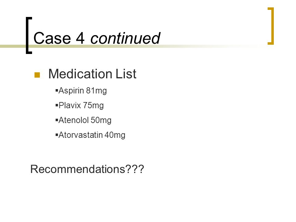 Case 4 continued Medication List  Aspirin 81mg  Plavix 75mg  Atenolol 50mg  Atorvastatin 40mg Recommendations