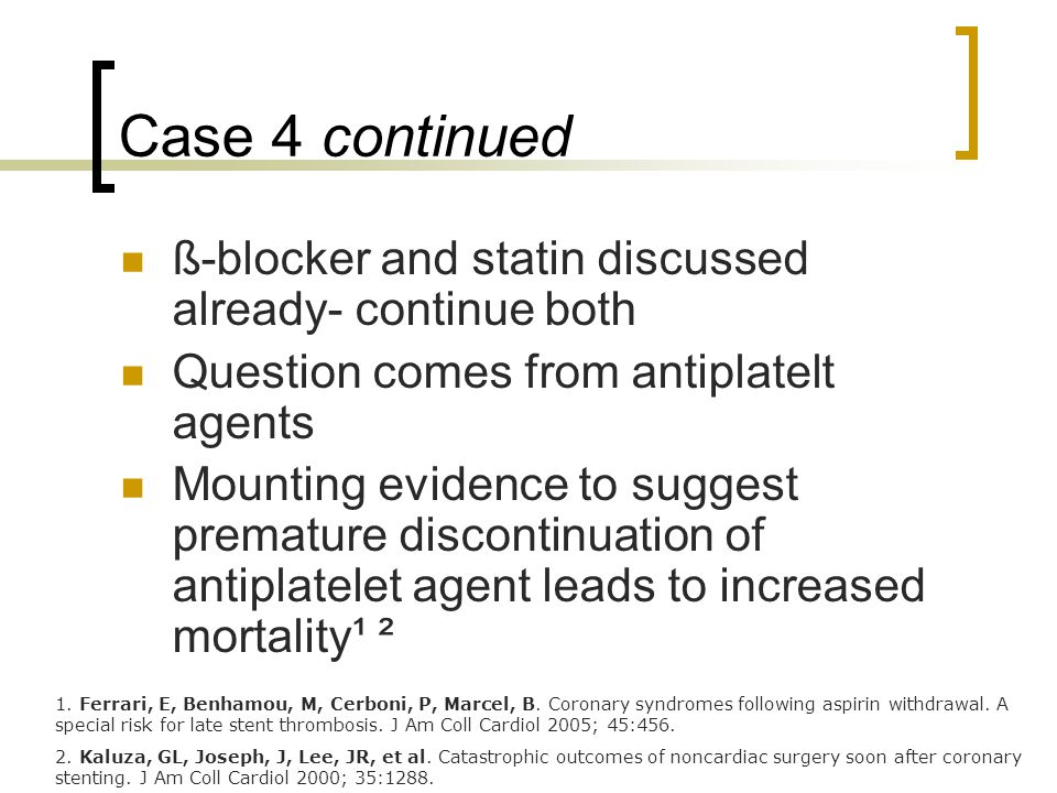 Case 4 continued ß-blocker and statin discussed already- continue both Question comes from antiplatelt agents Mounting evidence to suggest premature discontinuation of antiplatelet agent leads to increased mortality¹ ² 1.