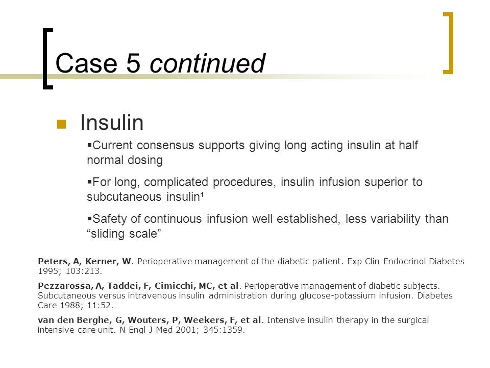 Case 5 continued Insulin  Current consensus supports giving long acting insulin at half normal dosing  For long, complicated procedures, insulin infusion superior to subcutaneous insulin¹  Safety of continuous infusion well established, less variability than sliding scale Peters, A, Kerner, W.