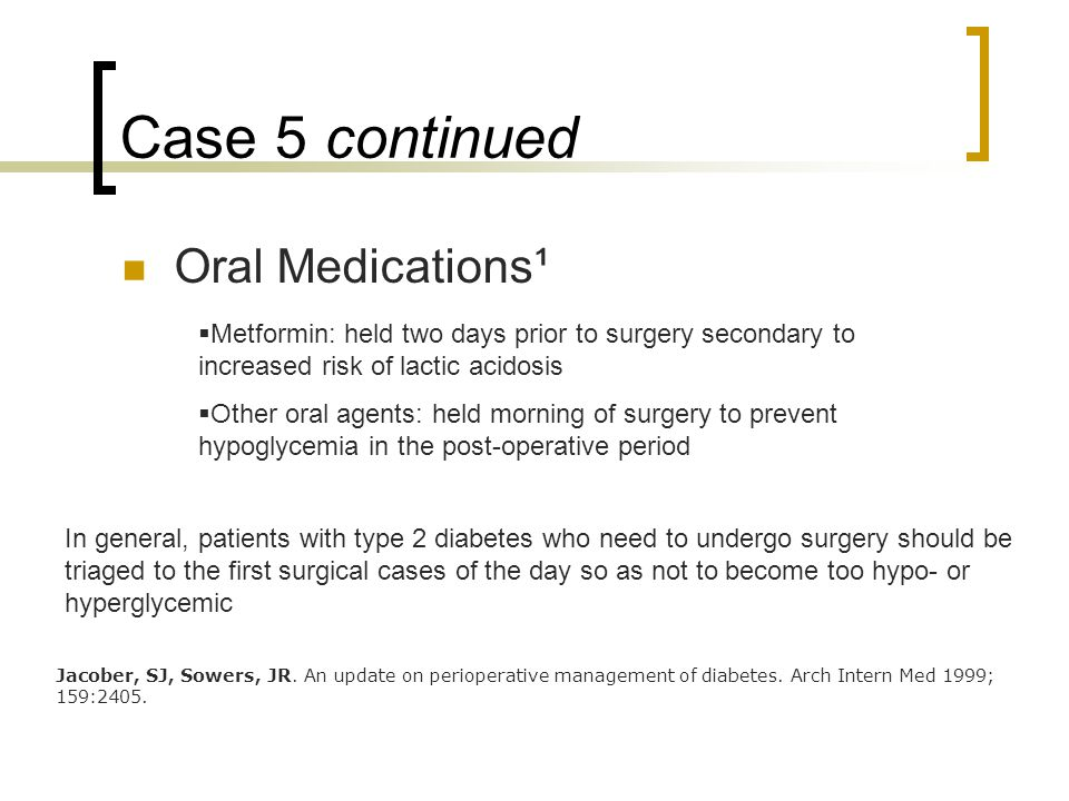 Case 5 continued Oral Medications¹  Metformin: held two days prior to surgery secondary to increased risk of lactic acidosis  Other oral agents: held morning of surgery to prevent hypoglycemia in the post-operative period Jacober, SJ, Sowers, JR.