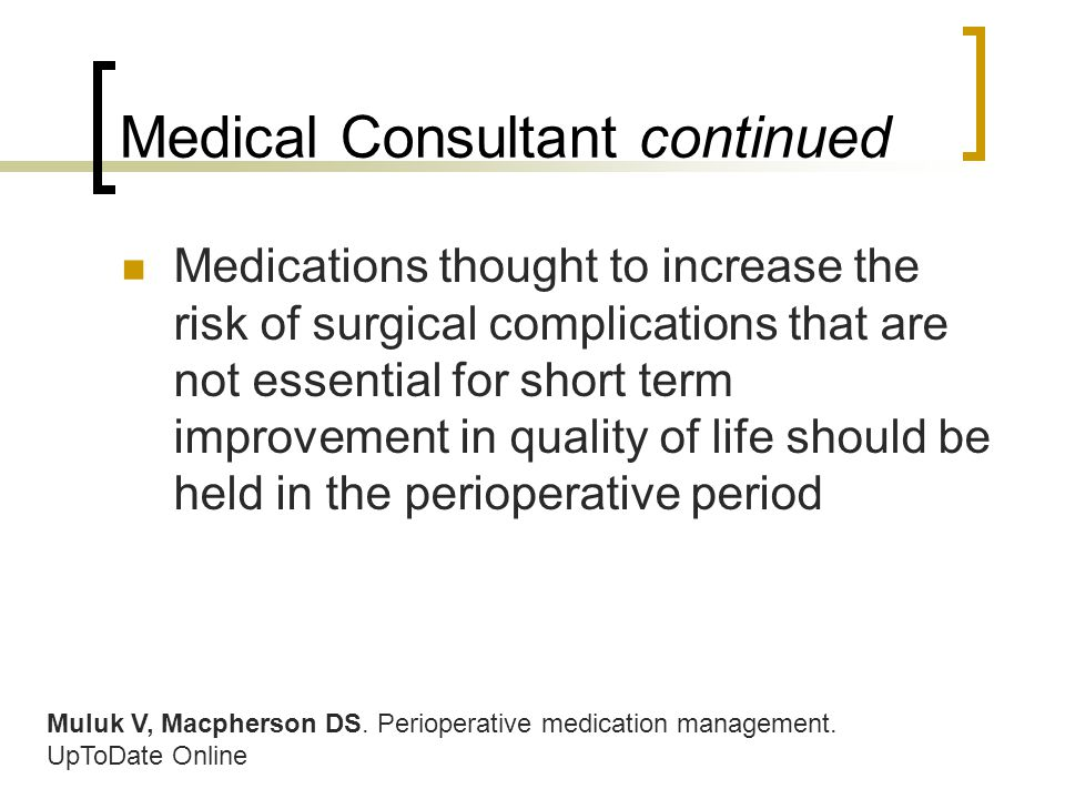 Medical Consultant continued Medications thought to increase the risk of surgical complications that are not essential for short term improvement in quality of life should be held in the perioperative period Muluk V, Macpherson DS.