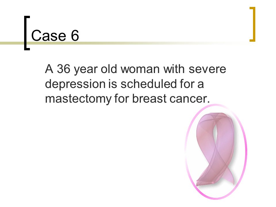 Case 6 A 36 year old woman with severe depression is scheduled for a mastectomy for breast cancer.
