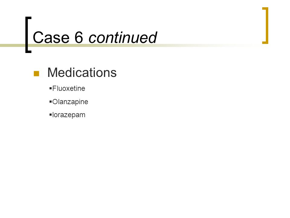 Case 6 continued Medications  Fluoxetine  Olanzapine  lorazepam