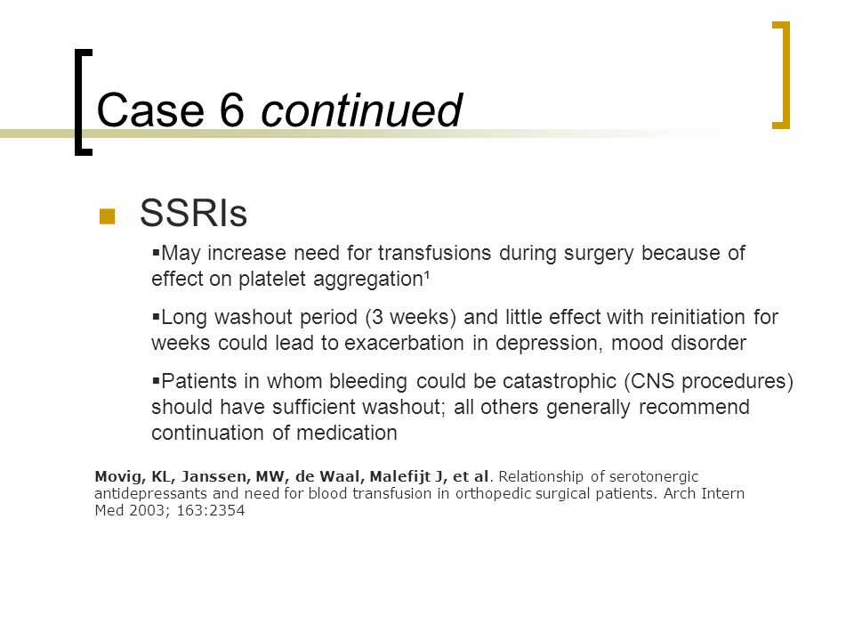 Case 6 continued SSRIs  May increase need for transfusions during surgery because of effect on platelet aggregation¹  Long washout period (3 weeks) and little effect with reinitiation for weeks could lead to exacerbation in depression, mood disorder  Patients in whom bleeding could be catastrophic (CNS procedures) should have sufficient washout; all others generally recommend continuation of medication Movig, KL, Janssen, MW, de Waal, Malefijt J, et al.