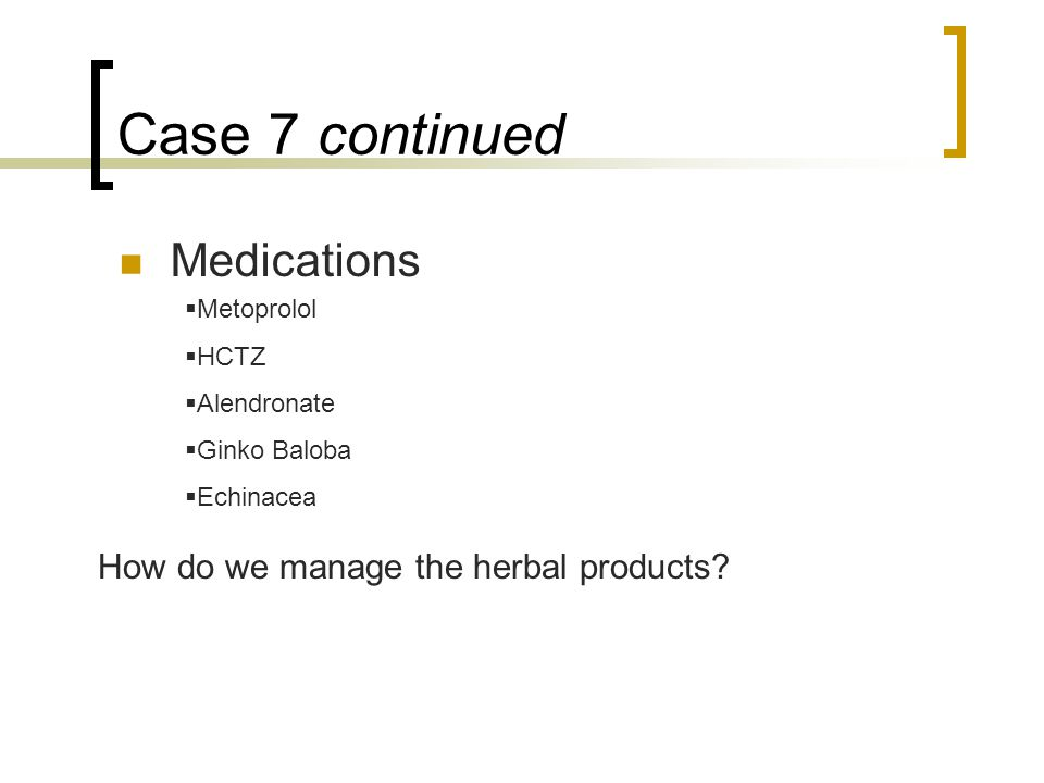 Case 7 continued Medications  Metoprolol  HCTZ  Alendronate  Ginko Baloba  Echinacea How do we manage the herbal products