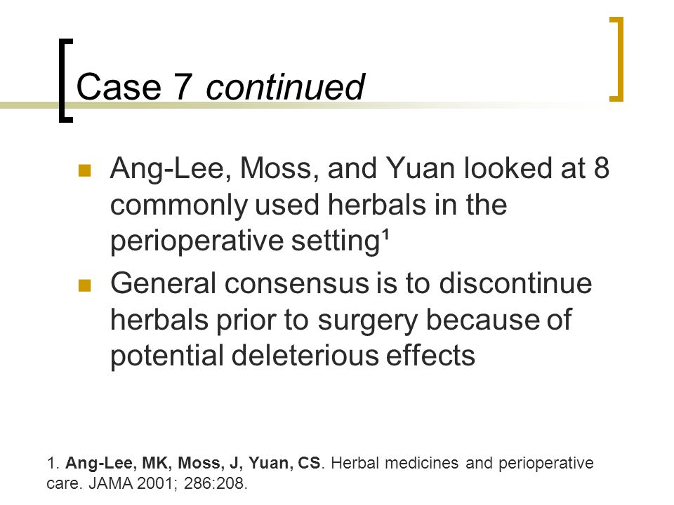 Case 7 continued Ang-Lee, Moss, and Yuan looked at 8 commonly used herbals in the perioperative setting¹ General consensus is to discontinue herbals prior to surgery because of potential deleterious effects 1.