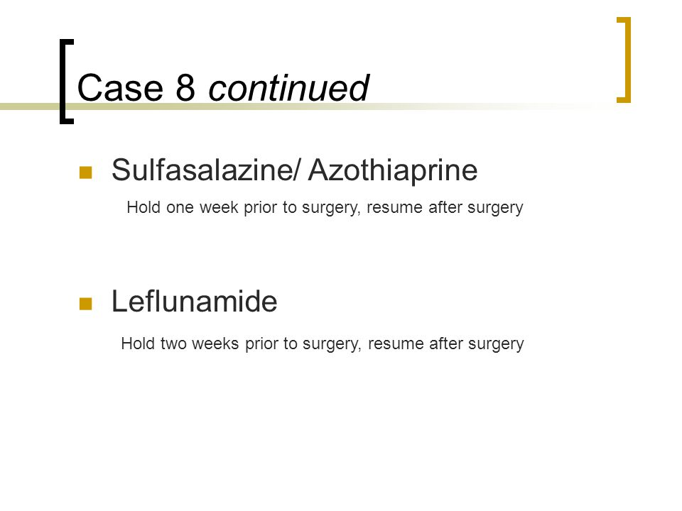 Case 8 continued Sulfasalazine/ Azothiaprine Leflunamide Hold one week prior to surgery, resume after surgery Hold two weeks prior to surgery, resume after surgery