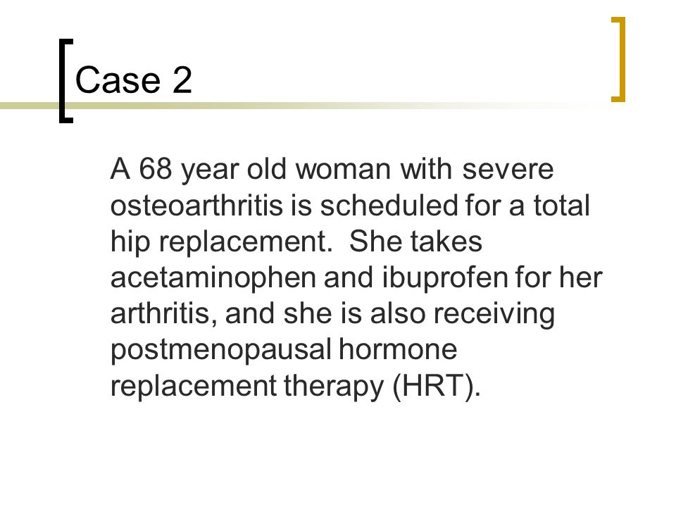 Case 2 A 68 year old woman with severe osteoarthritis is scheduled for a total hip replacement.