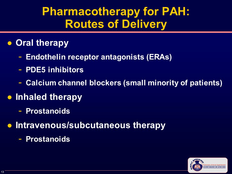 13 Pharmacotherapy for PAH: Routes of Delivery ●Oral therapy - Endothelin receptor antagonists (ERAs) - PDE5 inhibitors - Calcium channel blockers (small minority of patients) ●Inhaled therapy - Prostanoids ●Intravenous/subcutaneous therapy - Prostanoids