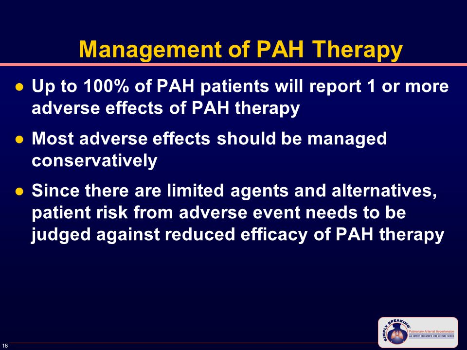 16 Management of PAH Therapy ●Up to 100% of PAH patients will report 1 or more adverse effects of PAH therapy ●Most adverse effects should be managed conservatively ●Since there are limited agents and alternatives, patient risk from adverse event needs to be judged against reduced efficacy of PAH therapy
