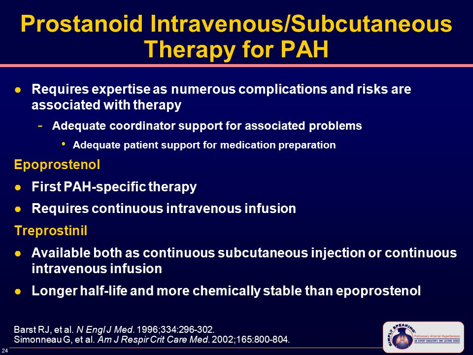 24 Prostanoid Intravenous/Subcutaneous Therapy for PAH ●Requires expertise as numerous complications and risks are associated with therapy - Adequate coordinator support for associated problems Adequate patient support for medication preparation Epoprostenol ●First PAH-specific therapy ●Requires continuous intravenous infusion Treprostinil ●Available both as continuous subcutaneous injection or continuous intravenous infusion ●Longer half-life and more chemically stable than epoprostenol Barst RJ, et al.