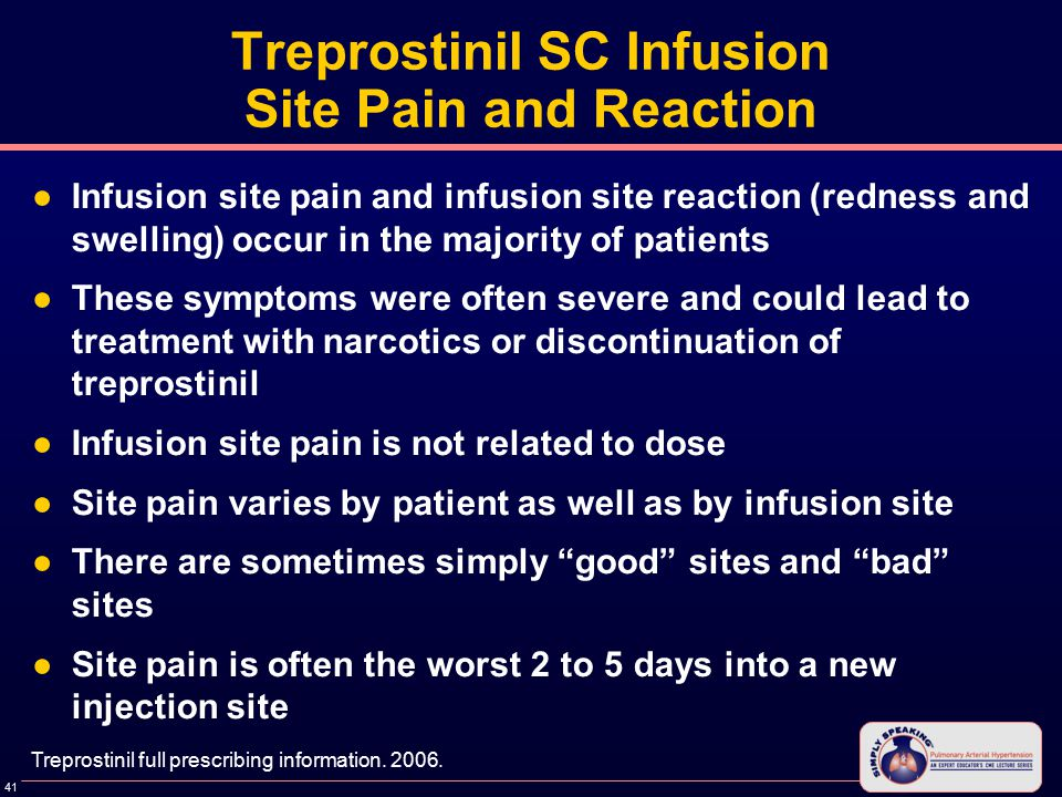 41 Treprostinil SC Infusion Site Pain and Reaction ●Infusion site pain and infusion site reaction (redness and swelling) occur in the majority of patients ●These symptoms were often severe and could lead to treatment with narcotics or discontinuation of treprostinil ●Infusion site pain is not related to dose ●Site pain varies by patient as well as by infusion site ●There are sometimes simply good sites and bad sites ●Site pain is often the worst 2 to 5 days into a new injection site Treprostinil full prescribing information.
