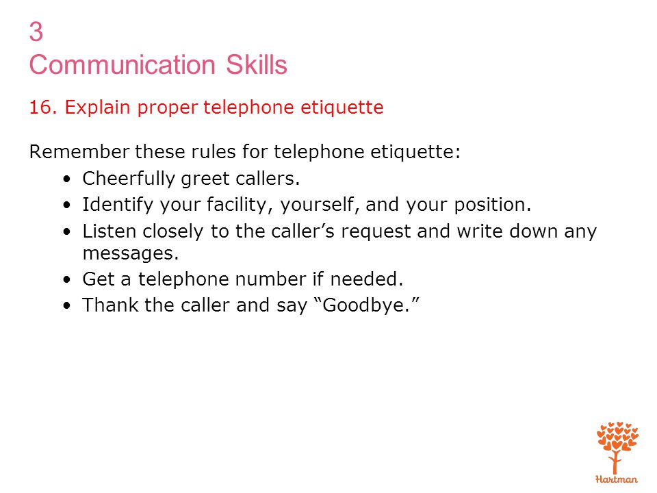 3 Communication Skills Remember these rules for telephone etiquette: Cheerfully greet callers. Identify your facility, yourself, and your position. Li