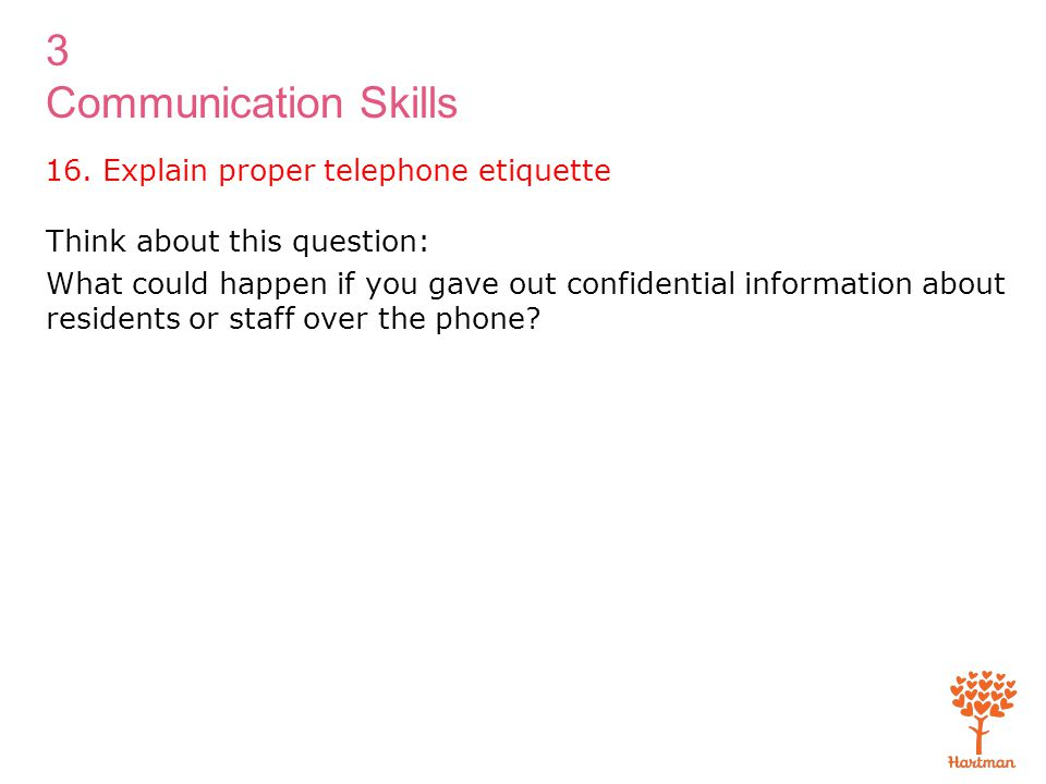 3 Communication Skills Think about this question: What could happen if you gave out confidential information about residents or staff over the phone?