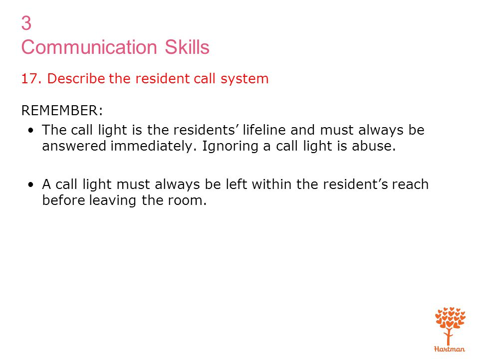 3 Communication Skills 17. Describe the resident call system REMEMBER: The call light is the residents' lifeline and must always be answered immediate