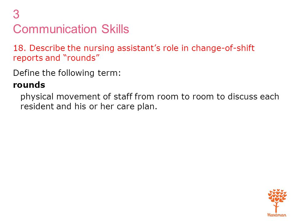 """3 Communication Skills 18. Describe the nursing assistant's role in change-of-shift reports and """"rounds"""" Define the following term: rounds physical mo"""