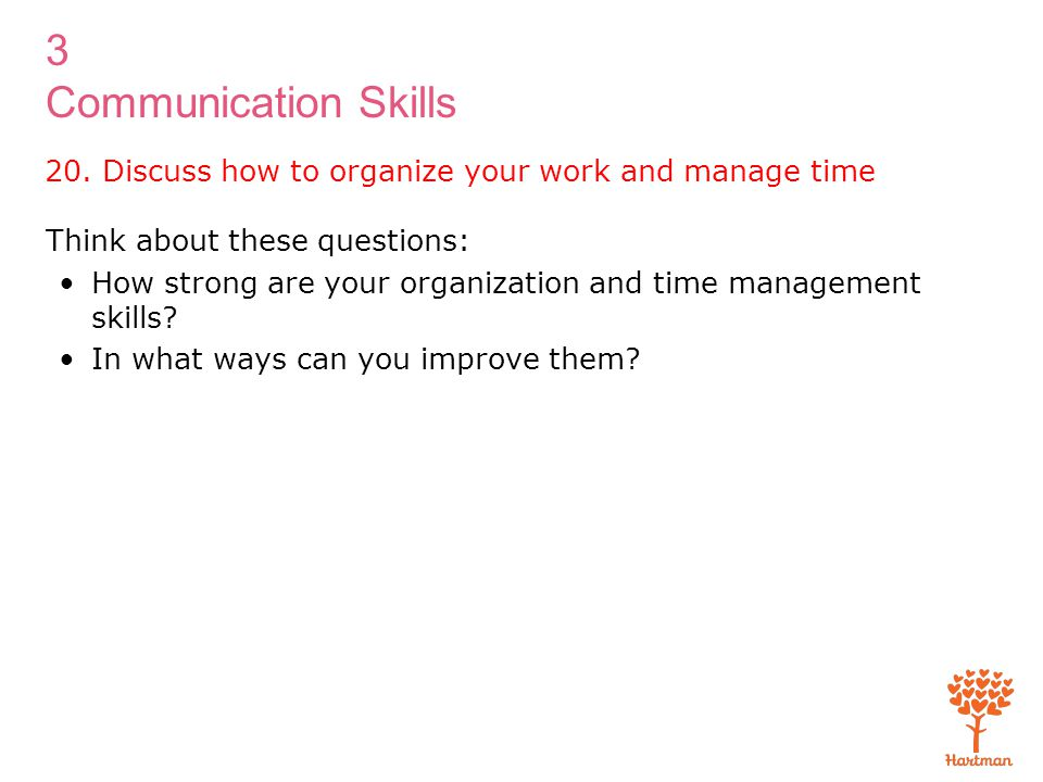 3 Communication Skills Think about these questions: How strong are your organization and time management skills? In what ways can you improve them? 20