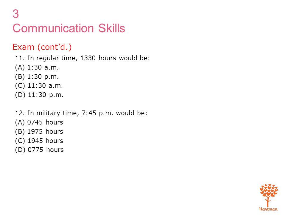 3 Communication Skills 11. In regular time, 1330 hours would be: (A) 1:30 a.m. (B) 1:30 p.m. (C) 11:30 a.m. (D) 11:30 p.m. 12. In military time, 7:45
