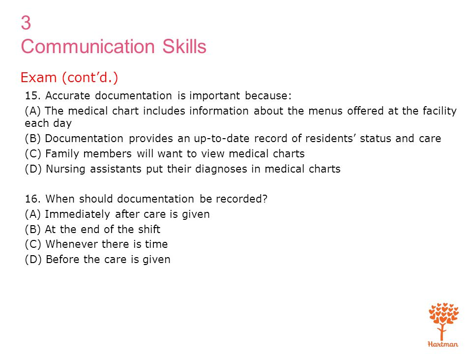 3 Communication Skills 15. Accurate documentation is important because: (A) The medical chart includes information about the menus offered at the faci