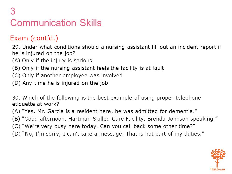 3 Communication Skills 29. Under what conditions should a nursing assistant fill out an incident report if he is injured on the job? (A) Only if the i