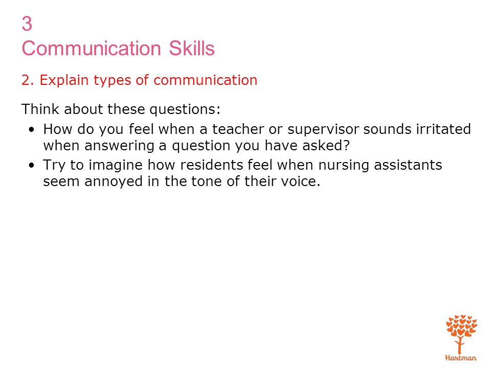 3 Communication Skills 2. Explain types of communication Think about these questions: How do you feel when a teacher or supervisor sounds irritated wh