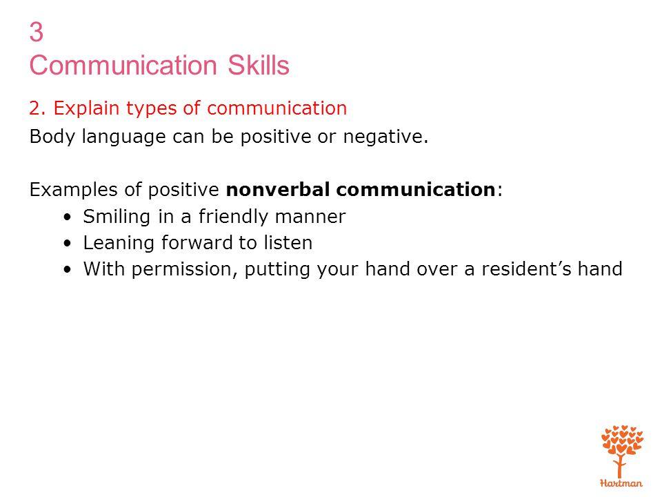 3 Communication Skills 2. Explain types of communication Body language can be positive or negative. Examples of positive nonverbal communication: Smil