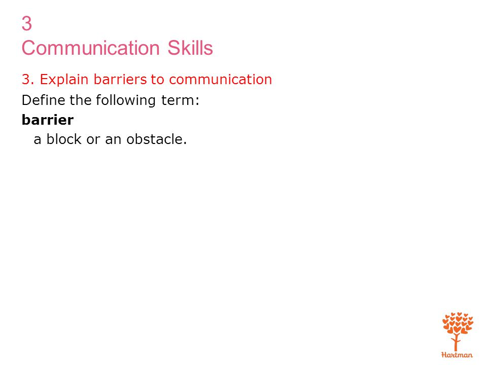 3 Communication Skills 3. Explain barriers to communication Define the following term: barrier a block or an obstacle.