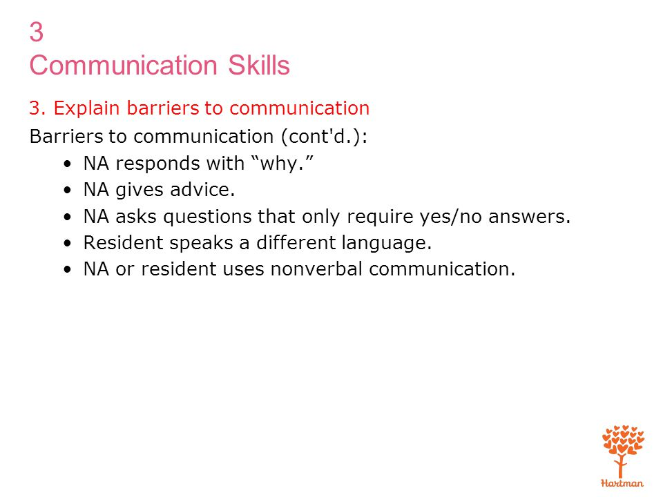 """3 Communication Skills 3. Explain barriers to communication Barriers to communication (cont'd.): NA responds with """"why."""" NA gives advice. NA asks ques"""