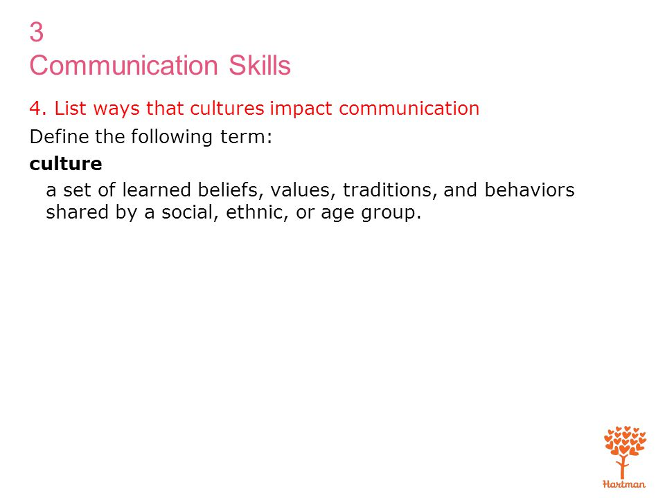 3 Communication Skills 4. List ways that cultures impact communication Define the following term: culture a set of learned beliefs, values, traditions