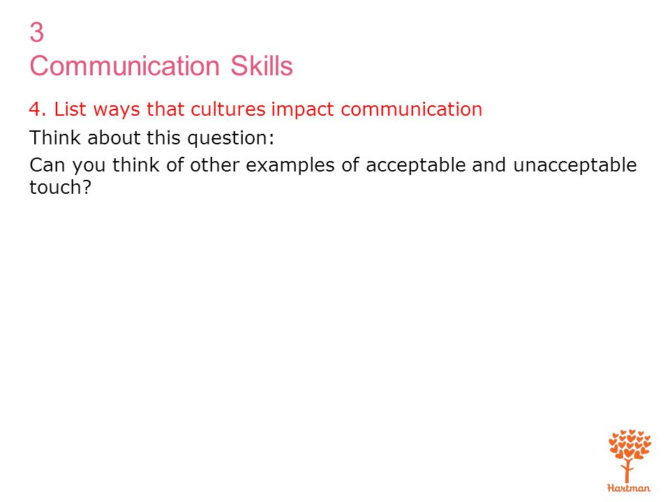 3 Communication Skills 4. List ways that cultures impact communication Think about this question: Can you think of other examples of acceptable and un
