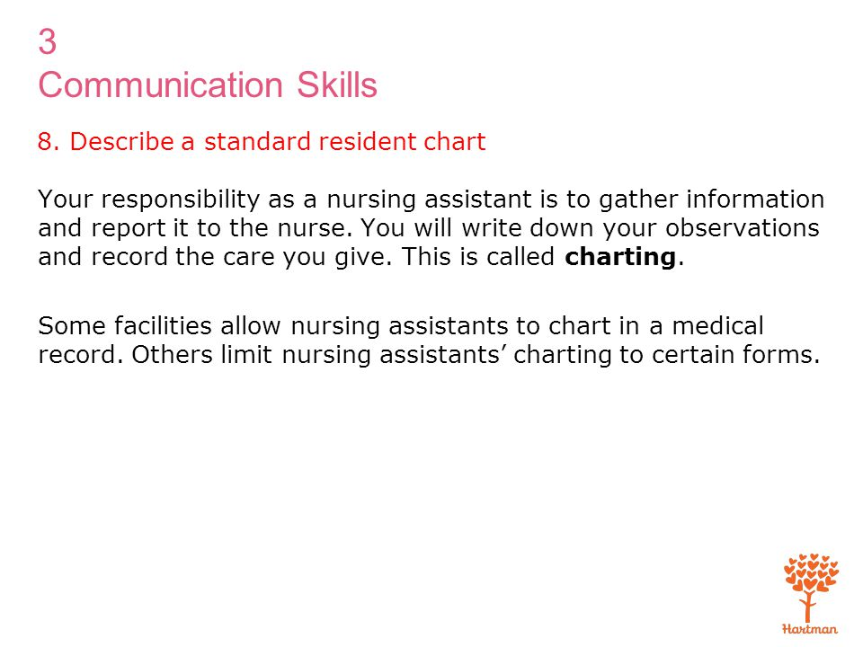 3 Communication Skills 8. Describe a standard resident chart Your responsibility as a nursing assistant is to gather information and report it to the