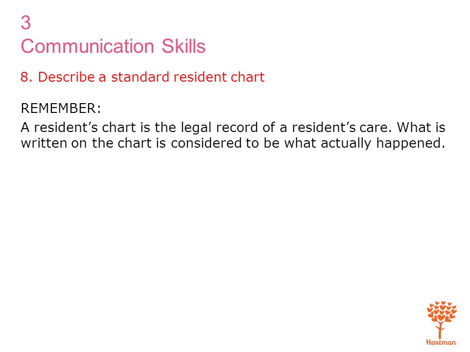 3 Communication Skills REMEMBER: A resident's chart is the legal record of a resident's care. What is written on the chart is considered to be what ac