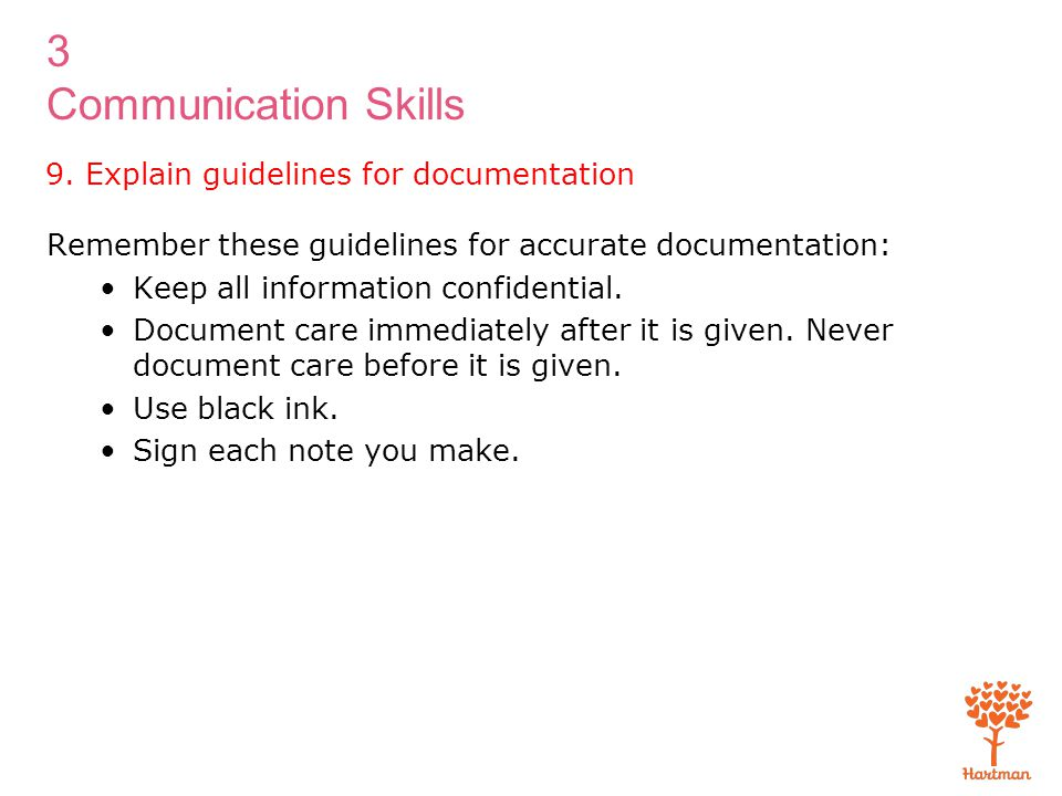 3 Communication Skills 9. Explain guidelines for documentation Remember these guidelines for accurate documentation: Keep all information confidential