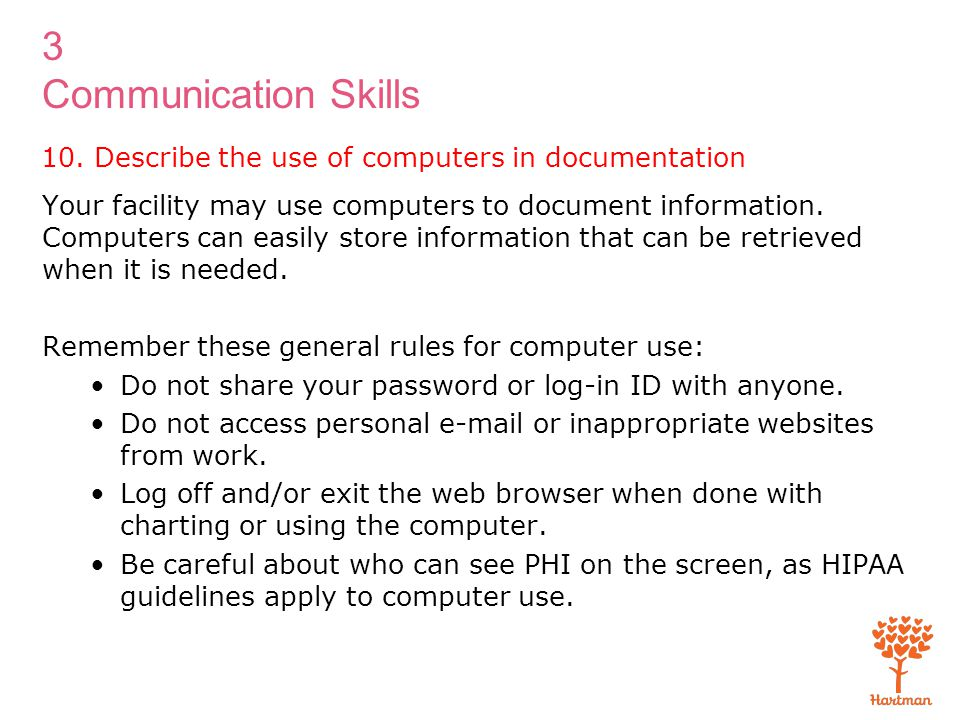 3 Communication Skills 10. Describe the use of computers in documentation Your facility may use computers to document information. Computers can easil