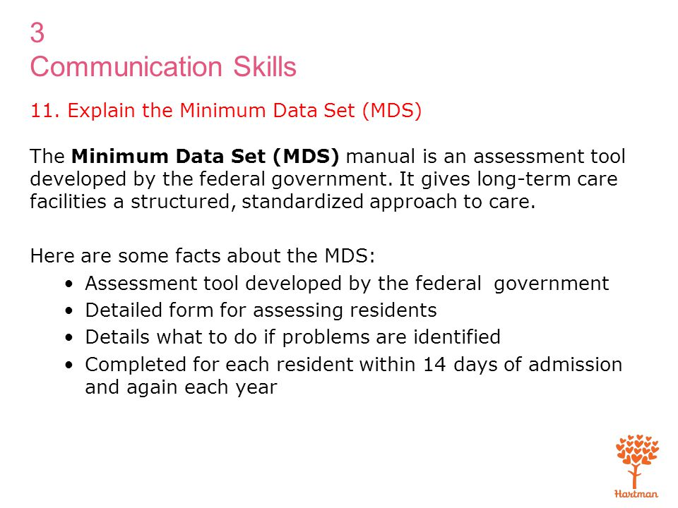 3 Communication Skills The Minimum Data Set (MDS) manual is an assessment tool developed by the federal government. It gives long-term care facilities