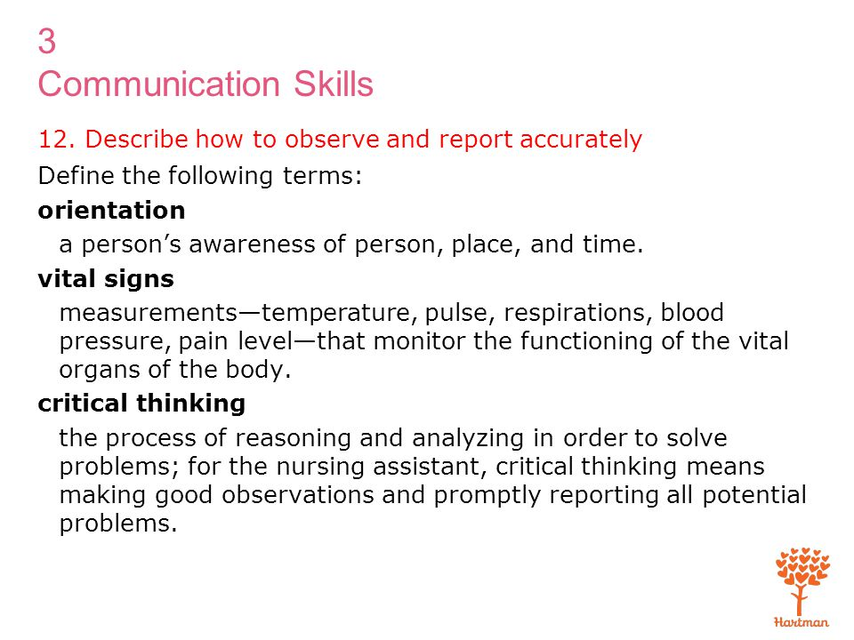 3 Communication Skills 12. Describe how to observe and report accurately Define the following terms: orientation a person's awareness of person, place