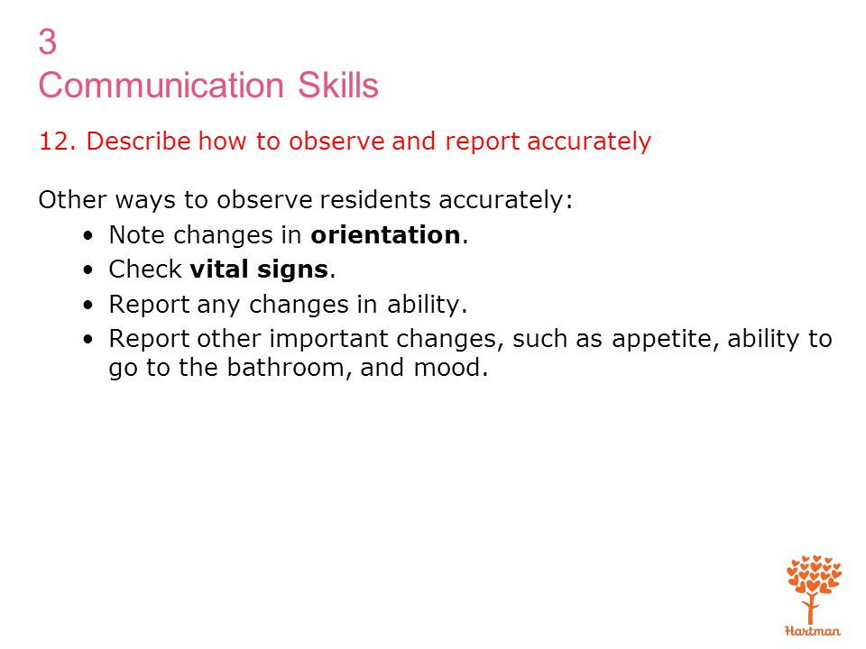 3 Communication Skills Other ways to observe residents accurately: Note changes in orientation. Check vital signs. Report any changes in ability. Repo