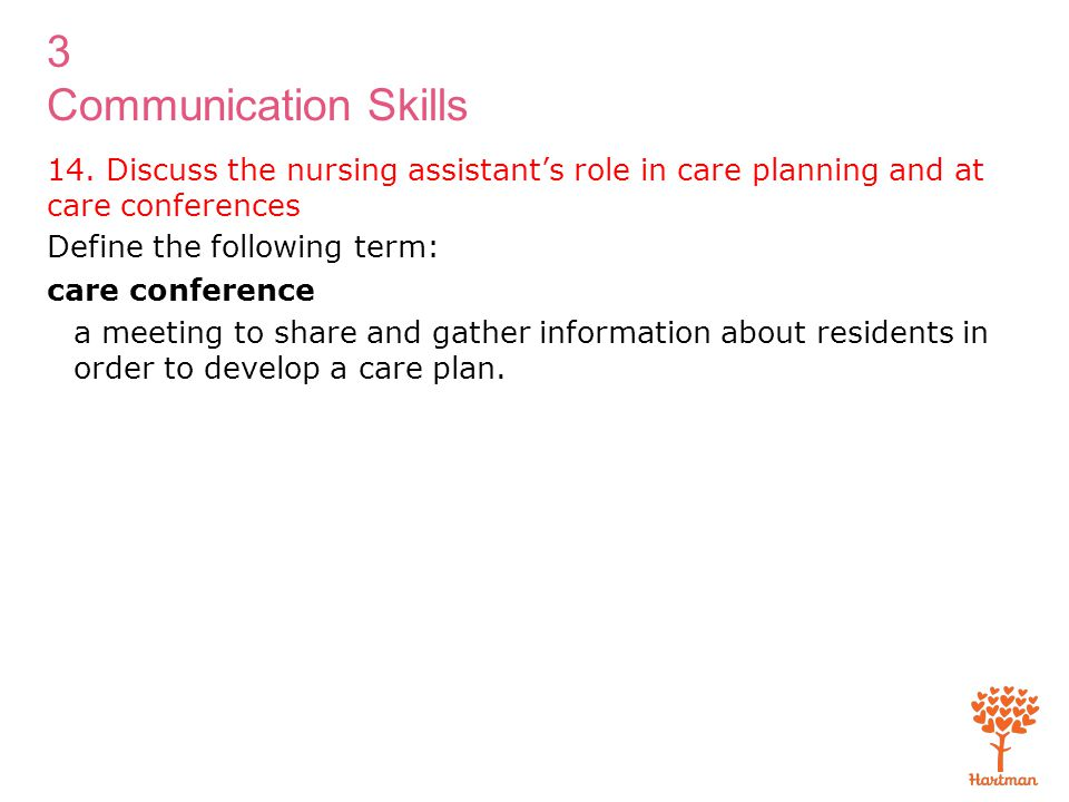 3 Communication Skills 14. Discuss the nursing assistant's role in care planning and at care conferences Define the following term: care conference a