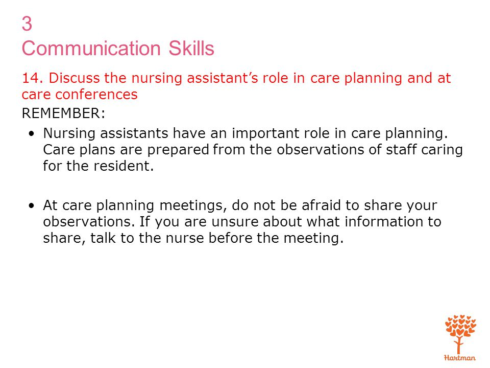 3 Communication Skills REMEMBER: Nursing assistants have an important role in care planning. Care plans are prepared from the observations of staff ca
