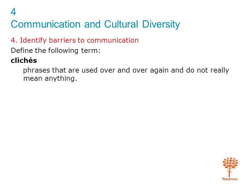 4 Communication and Cultural Diversity 4. Identify barriers to communication Define the following term: clichés phrases that are used over and over ag