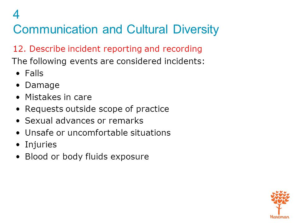 4 Communication and Cultural Diversity 12. Describe incident reporting and recording The following events are considered incidents: Falls Damage Mista