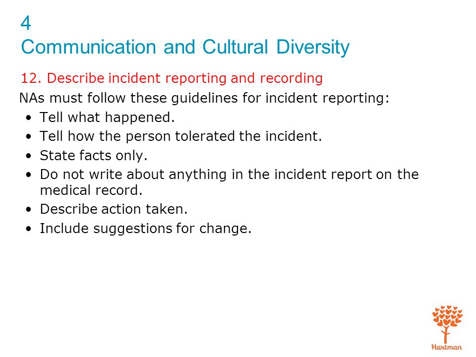 4 Communication and Cultural Diversity 12. Describe incident reporting and recording NAs must follow these guidelines for incident reporting: Tell wha