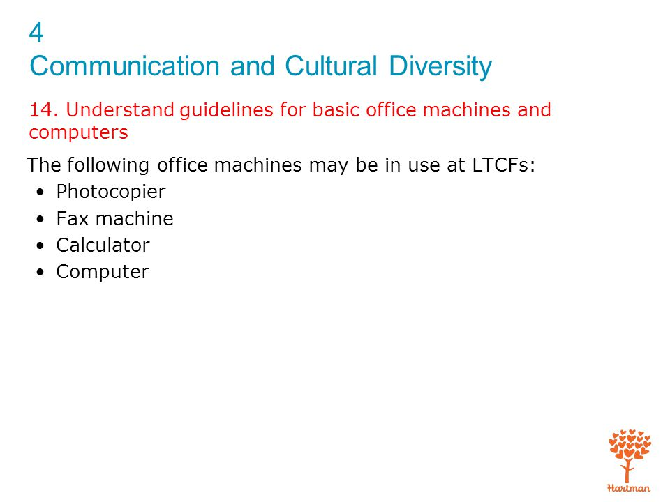 4 Communication and Cultural Diversity 14. Understand guidelines for basic office machines and computers The following office machines may be in use a