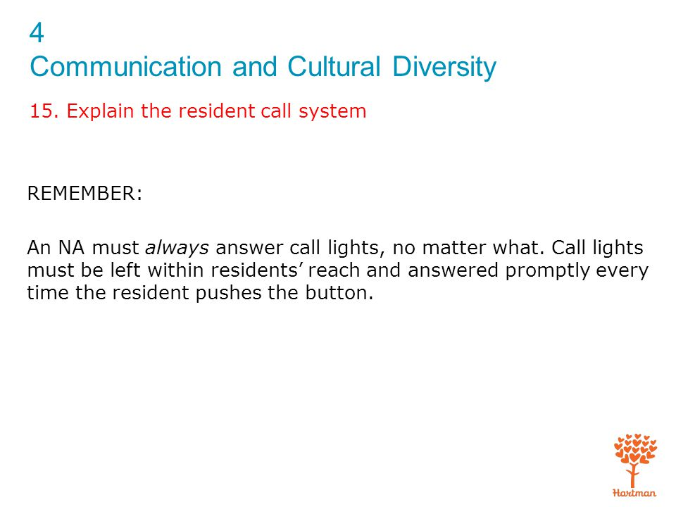 4 Communication and Cultural Diversity 15. Explain the resident call system REMEMBER: An NA must always answer call lights, no matter what. Call light