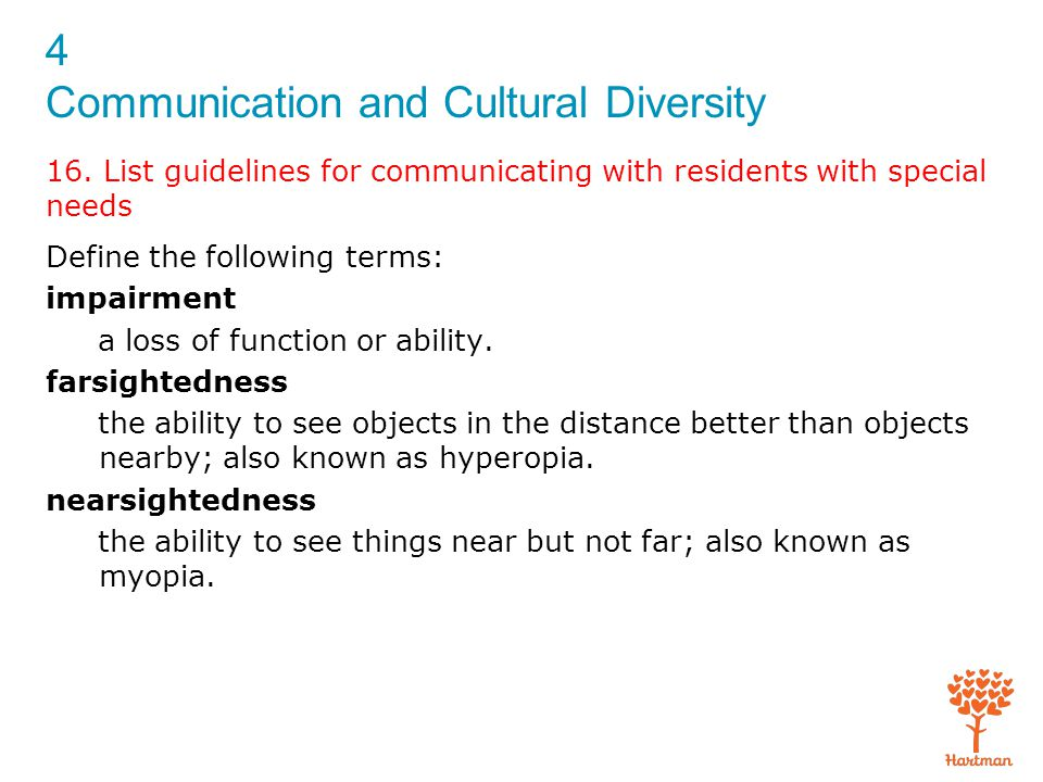 4 Communication and Cultural Diversity 16. List guidelines for communicating with residents with special needs Define the following terms: impairment