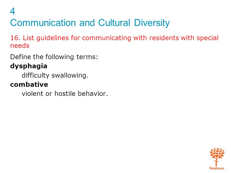 4 Communication and Cultural Diversity 16. List guidelines for communicating with residents with special needs Define the following terms: dysphagia d