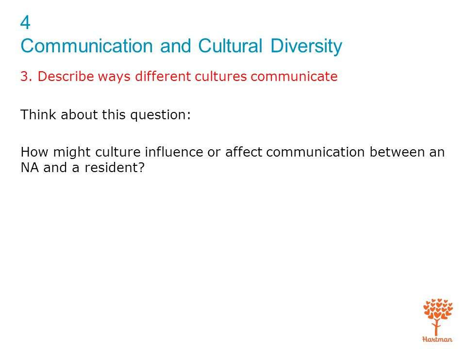 4 Communication and Cultural Diversity 3. Describe ways different cultures communicate Think about this question: How might culture influence or affec